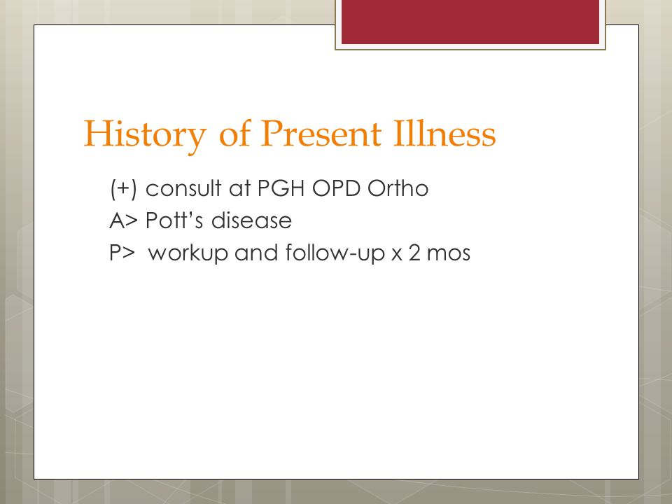 History of Present Illness (+) consult at PGH OPD Ortho A> Pott's disease P> workup and follow-up x 2 mos