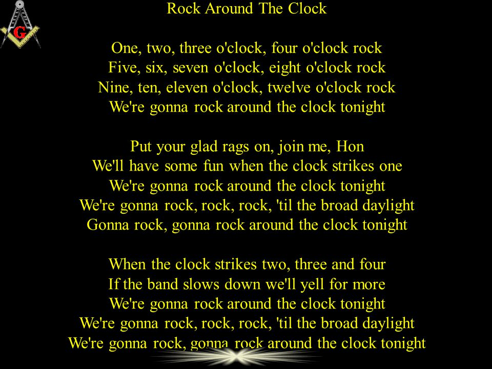 Rock Around The Clock One, two, three o clock, four o clock rock Five, six, seven o clock, eight o clock rock Nine, ten, eleven o clock, twelve o clock rock We re gonna rock around the clock tonight Put your glad rags on, join me, Hon We ll have some fun when the clock strikes one We re gonna rock around the clock tonight We re gonna rock, rock, rock, til the broad daylight Gonna rock, gonna rock around the clock tonight When the clock strikes two, three and four If the band slows down we ll yell for more We re gonna rock around the clock tonight We re gonna rock, rock, rock, til the broad daylight We re gonna rock, gonna rock around the clock tonight