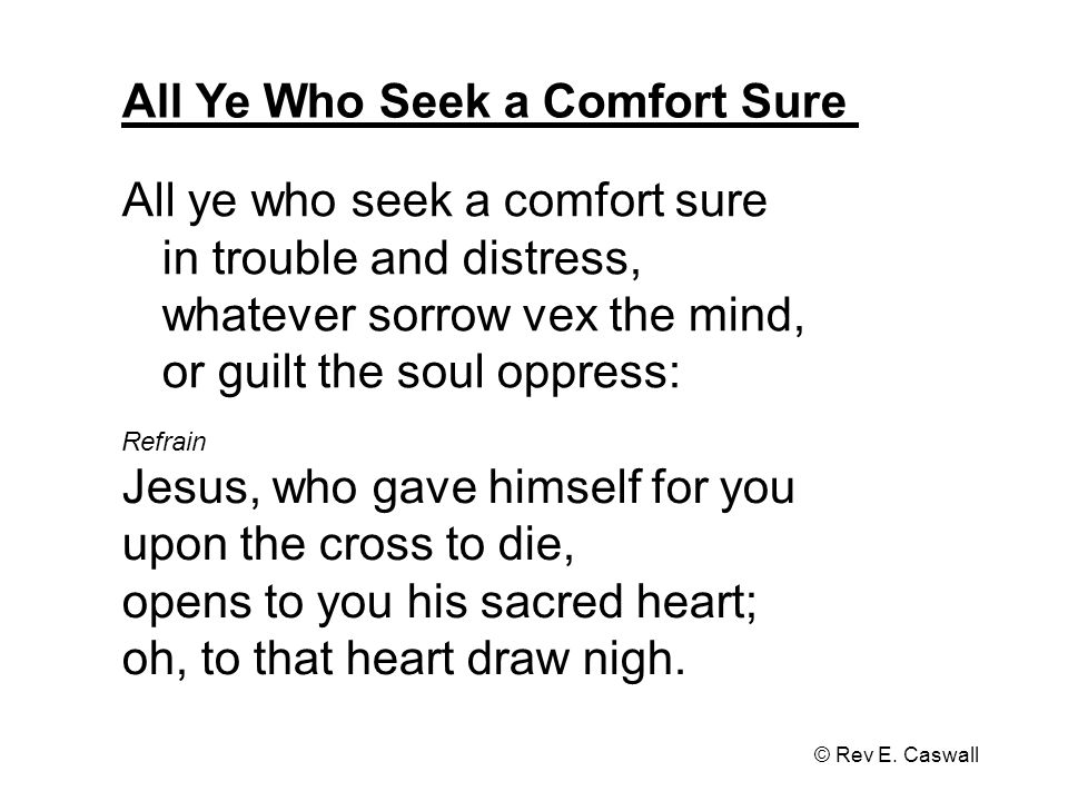 All Ye Who Seek a Comfort Sure © Rev E. Caswall All ye who seek a comfort sure in trouble and distress, whatever sorrow vex the mind, or guilt the sou