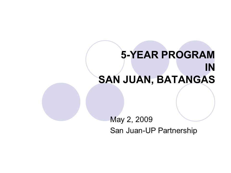 5-YEAR PROGRAM IN SAN JUAN, BATANGAS May 2, 2009 San Juan-UP Partnership