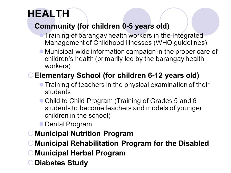 HEALTH  Community (for children 0-5 years old) Training of barangay health workers in the Integrated Management of Childhood Illnesses (WHO guidelines) Municipal-wide information campaign in the proper care of children's health (primarily led by the barangay health workers)  Elementary School (for children 6-12 years old) Training of teachers in the physical examination of their students Child to Child Program (Training of Grades 5 and 6 students to become teachers and models of younger children in the school) Dental Program  Municipal Nutrition Program  Municipal Rehabilitation Program for the Disabled  Municipal Herbal Program  Diabetes Study