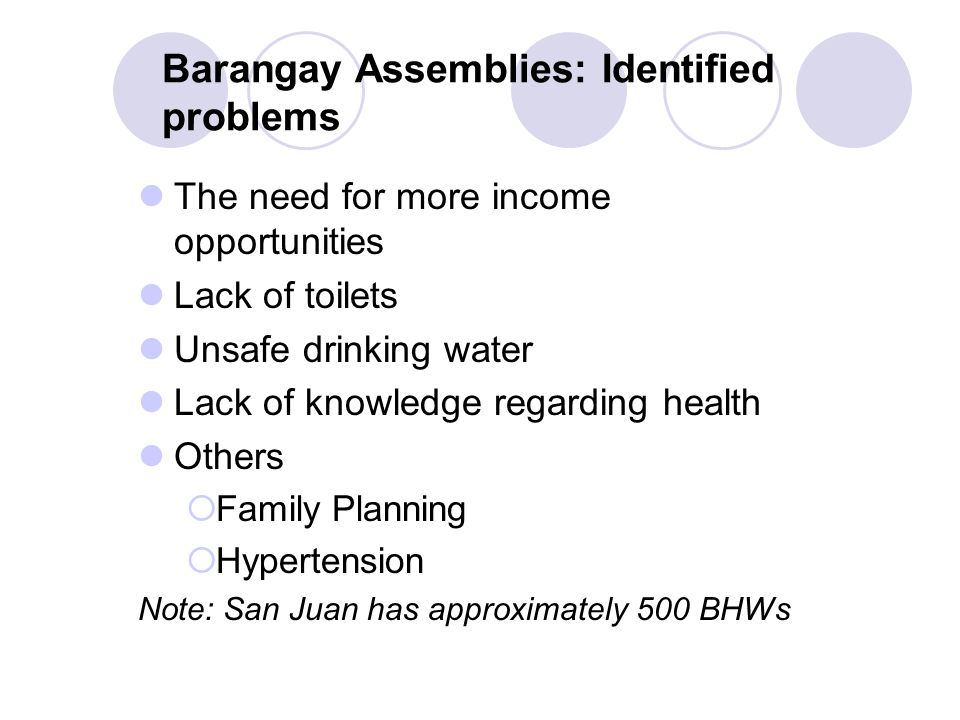 Barangay Assemblies: Identified problems The need for more income opportunities Lack of toilets Unsafe drinking water Lack of knowledge regarding health Others  Family Planning  Hypertension Note: San Juan has approximately 500 BHWs