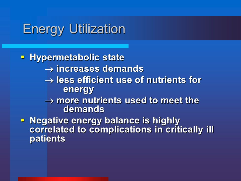 Energy Utilization  Hypermetabolic state  increases demands  less efficient use of nutrients for energy  more nutrients used to meet the demands 