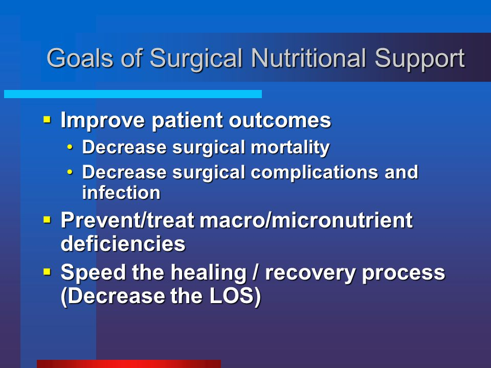 Goals of Surgical Nutritional Support  Improve patient outcomes Decrease surgical mortalityDecrease surgical mortality Decrease surgical complication