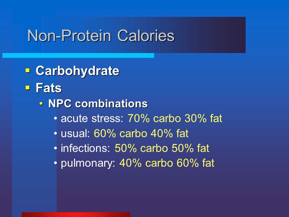 Non-Protein Calories  Carbohydrate  Fats NPC combinationsNPC combinations acute stress: 70% carbo 30% fat usual: 60% carbo 40% fat infections: 50% c