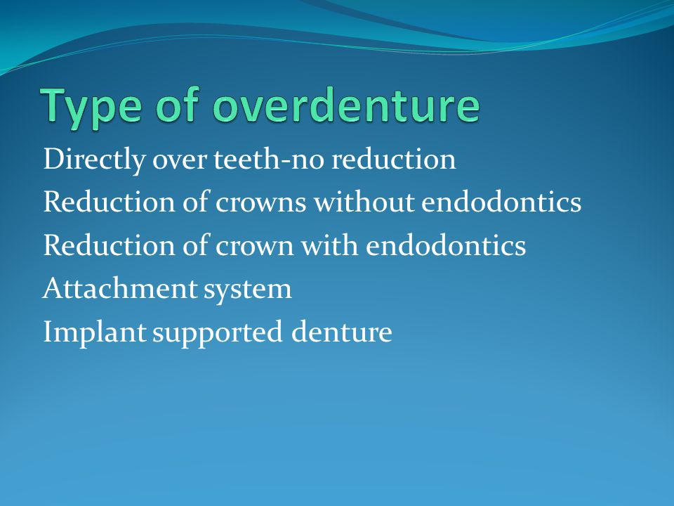 Directly over teeth-no reduction Reduction of crowns without endodontics Reduction of crown with endodontics Attachment system Implant supported dentu
