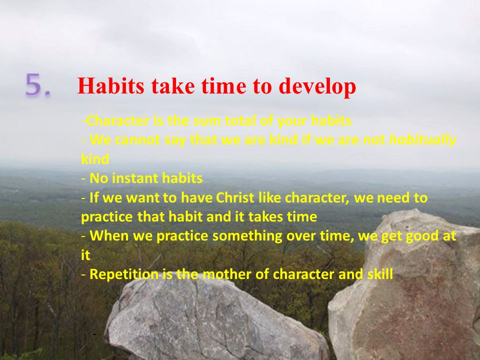 Habits take time to develop - -Character is the sum total of your habits - We cannot say that we are kind if we are not habitually kind - No instant habits - If we want to have Christ like character, we need to practice that habit and it takes time - When we practice something over time, we get good at it - Repetition is the mother of character and skill