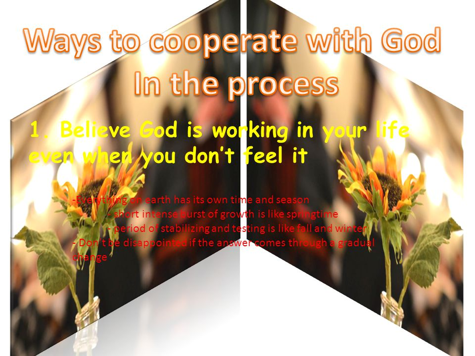 1. Believe God is working in your life even when you don't feel it -Everything on earth has its own time and season - short intense burst of growth is