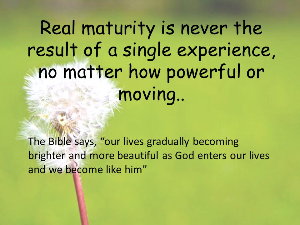 Real maturity is never the result of a single experience, no matter how powerful or moving..