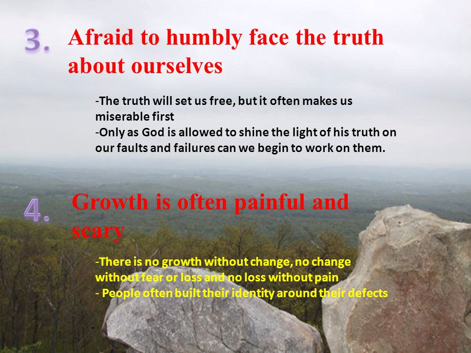 Afraid to humbly face the truth about ourselves Growth is often painful and scary -The truth will set us free, but it often makes us miserable first -