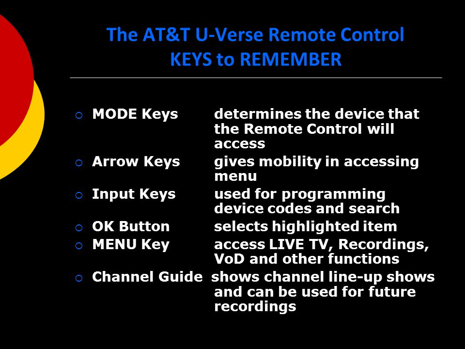 The AT&T U-Verse Remote Control KEYS to REMEMBER  MODE Keys determines the device that the Remote Control will access  Arrow Keys gives mobility in accessing menu  Input Keys used for programming device codes and search  OK Button selects highlighted item  MENU Key access LIVE TV, Recordings, VoD and other functions  Channel Guide shows channel line-up shows and can be used for future recordings
