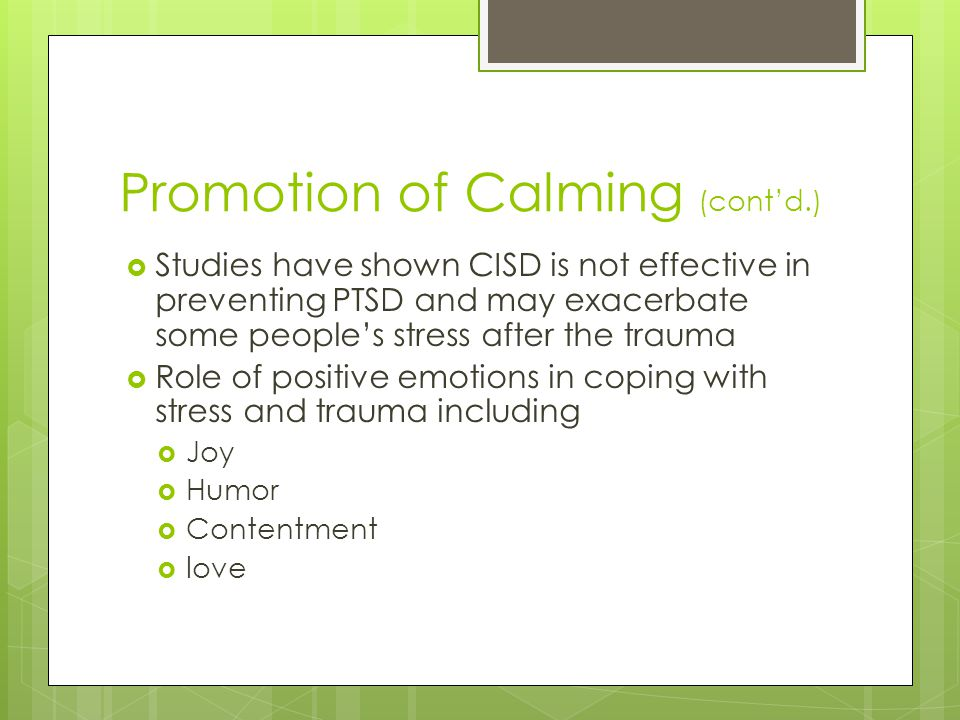 Promotion of Calming (cont'd.)  Studies have shown CISD is not effective in preventing PTSD and may exacerbate some people's stress after the trauma