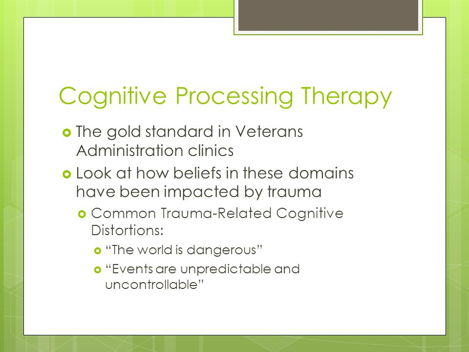 Cognitive Processing Therapy  The gold standard in Veterans Administration clinics  Look at how beliefs in these domains have been impacted by traum