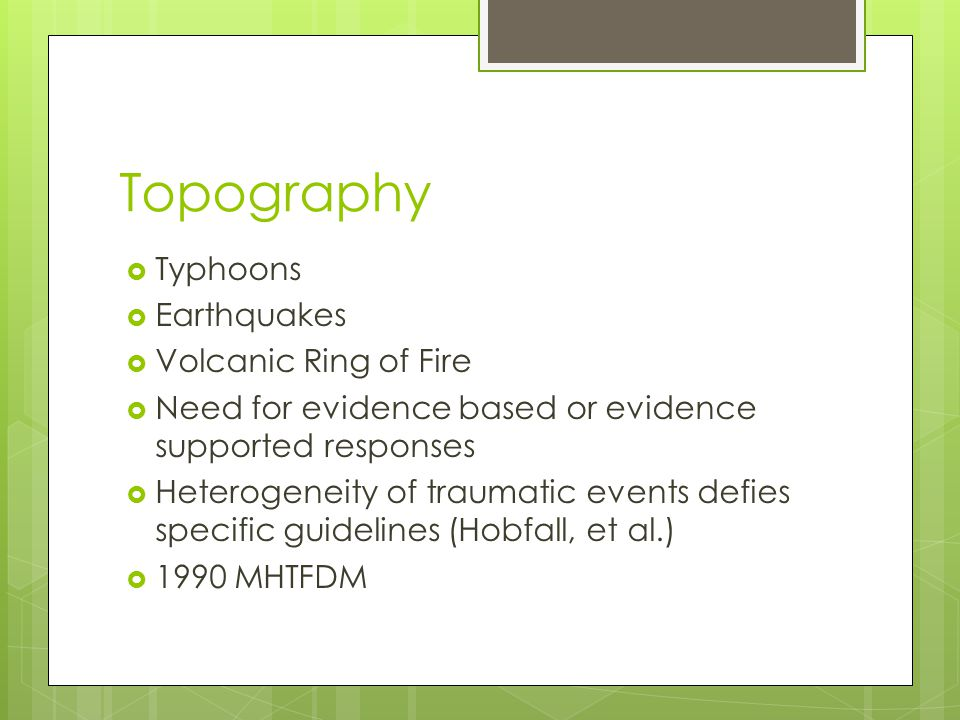 Topography  Typhoons  Earthquakes  Volcanic Ring of Fire  Need for evidence based or evidence supported responses  Heterogeneity of traumatic eve