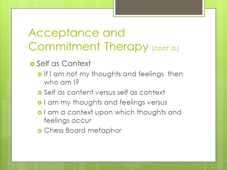 Acceptance and Commitment Therapy (cont'd.)  Self as Context  If I am not my thoughts and feelings then who am I?  Self as content versus self as c