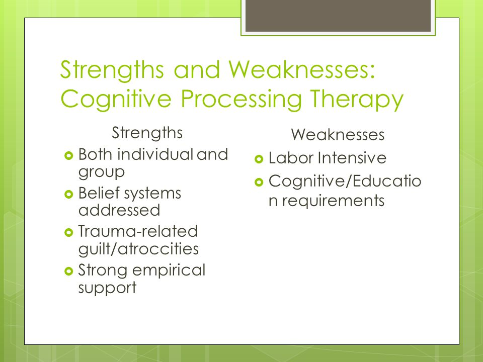 Strengths and Weaknesses: Cognitive Processing Therapy Strengths  Both individual and group  Belief systems addressed  Trauma-related guilt/atrocci