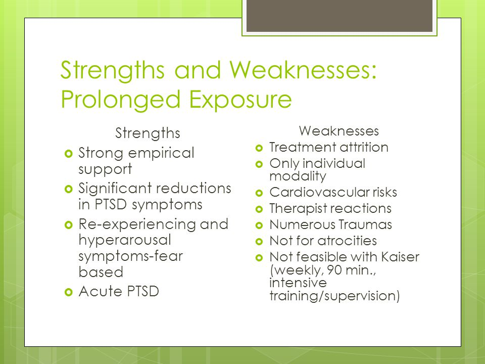 Strengths and Weaknesses: Prolonged Exposure Strengths  Strong empirical support  Significant reductions in PTSD symptoms  Re-experiencing and hype