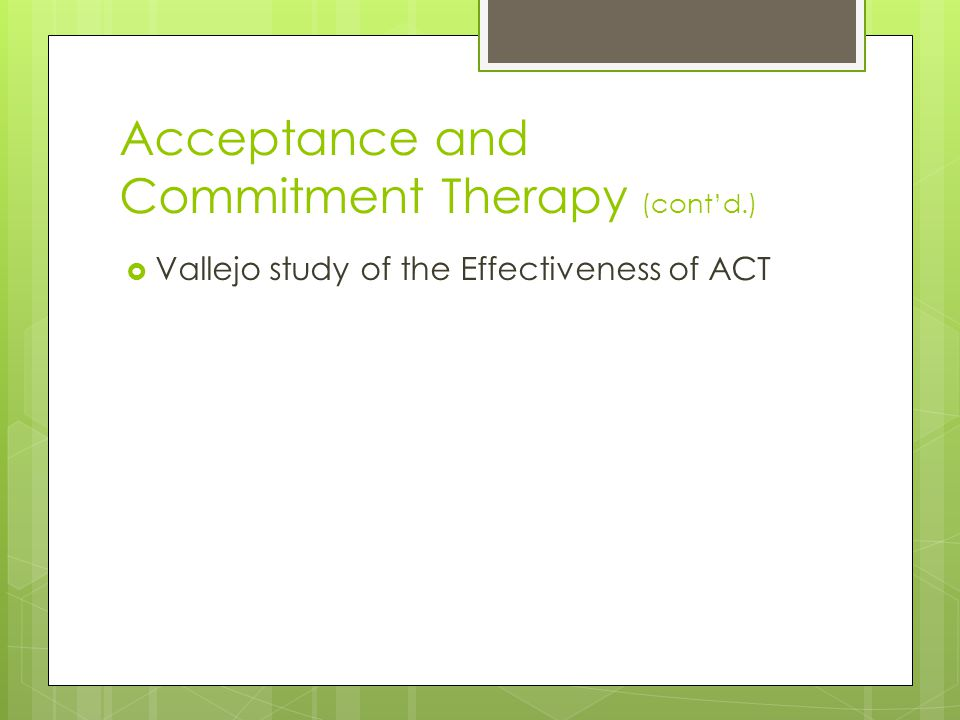 Acceptance and Commitment Therapy (cont'd.)  Vallejo study of the Effectiveness of ACT