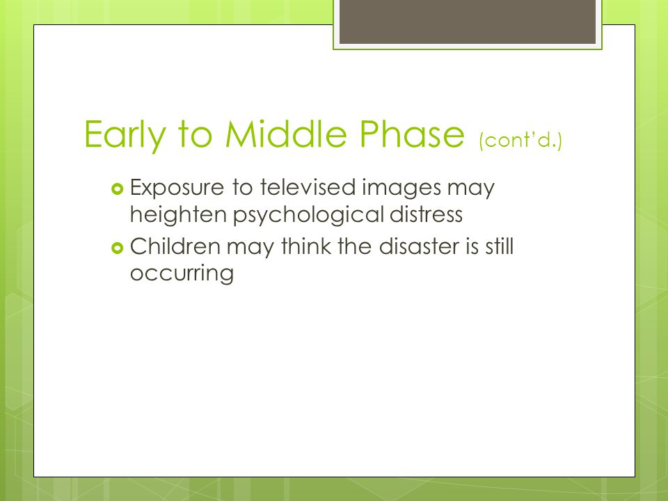 Early to Middle Phase (cont'd.)  Exposure to televised images may heighten psychological distress  Children may think the disaster is still occurrin