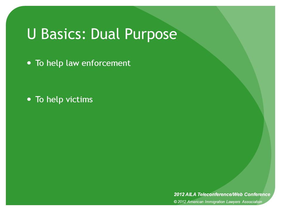 U Basics: Dual Purpose To help law enforcement To help victims 2012 AILA Teleconference/Web Conference © 2012 American Immigration Lawyers Association