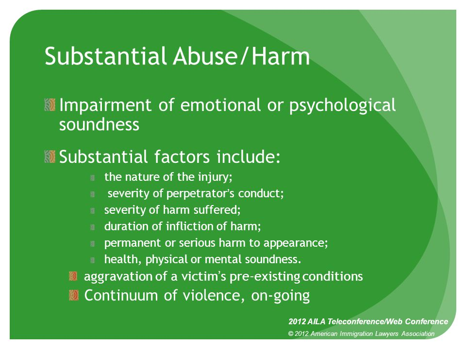 Substantial Abuse/Harm Impairment of emotional or psychological soundness Substantial factors include: the nature of the injury; severity of perpetrator's conduct; severity of harm suffered; duration of infliction of harm; permanent or serious harm to appearance; health, physical or mental soundness.