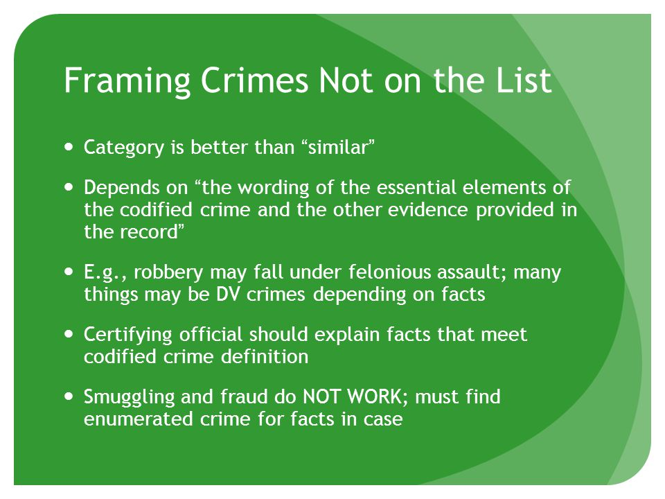 Framing Crimes Not on the List Category is better than similar Depends on the wording of the essential elements of the codified crime and the other evidence provided in the record E.g., robbery may fall under felonious assault; many things may be DV crimes depending on facts Certifying official should explain facts that meet codified crime definition Smuggling and fraud do NOT WORK; must find enumerated crime for facts in case