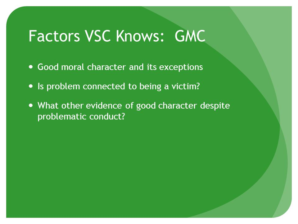 Factors VSC Knows: GMC Good moral character and its exceptions Is problem connected to being a victim.