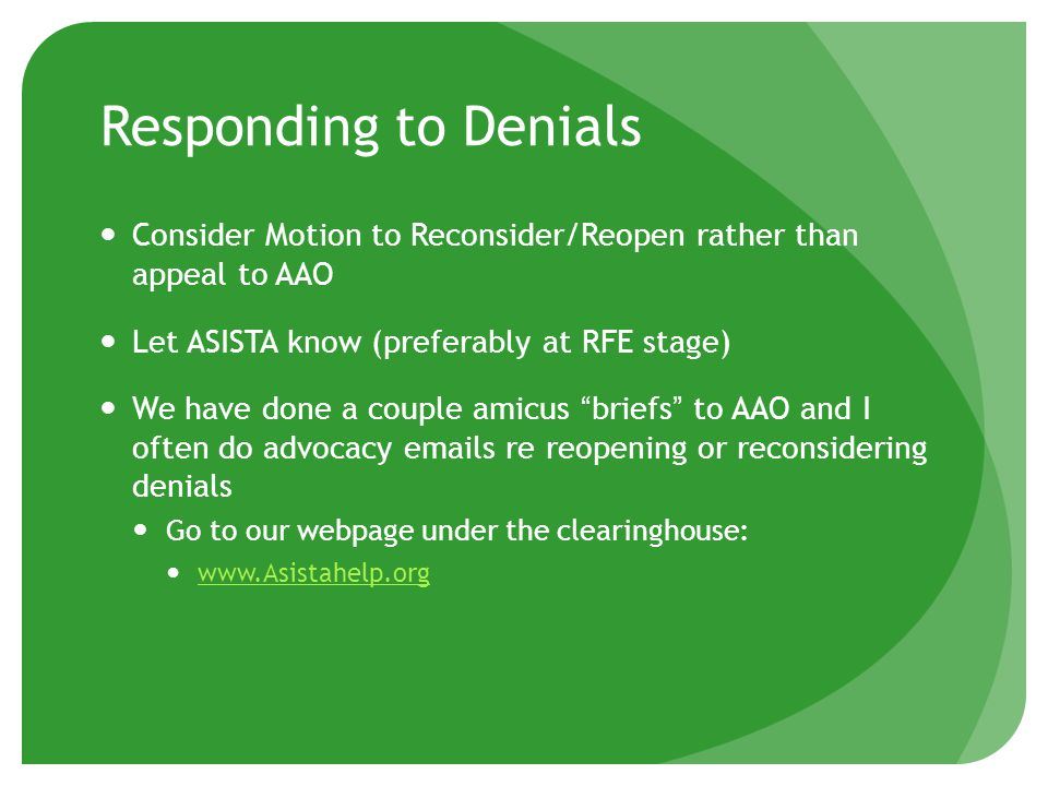 Responding to Denials Consider Motion to Reconsider/Reopen rather than appeal to AAO Let ASISTA know (preferably at RFE stage) We have done a couple amicus briefs to AAO and I often do advocacy emails re reopening or reconsidering denials Go to our webpage under the clearinghouse: www.Asistahelp.org