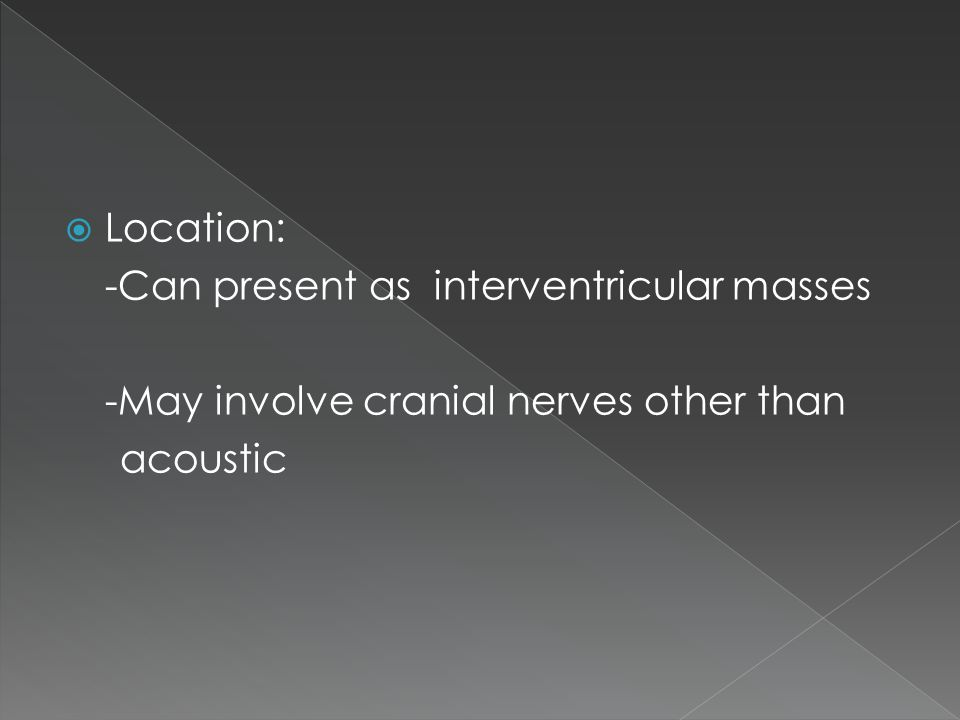  Location: -Can present as interventricular masses -May involve cranial nerves other than acoustic