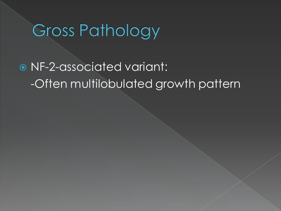  NF-2-associated variant: -Often multilobulated growth pattern