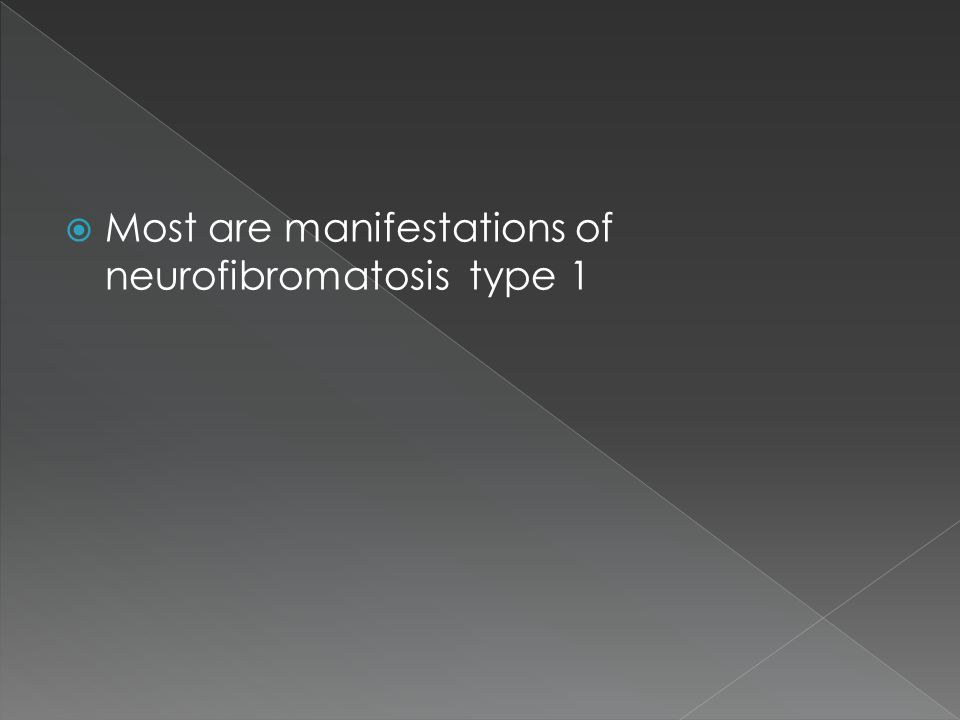  Most are manifestations of neurofibromatosis type 1
