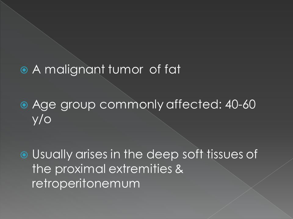  A malignant tumor of fat  Age group commonly affected: 40-60 y/o  Usually arises in the deep soft tissues of the proximal extremities & retroperitonemum