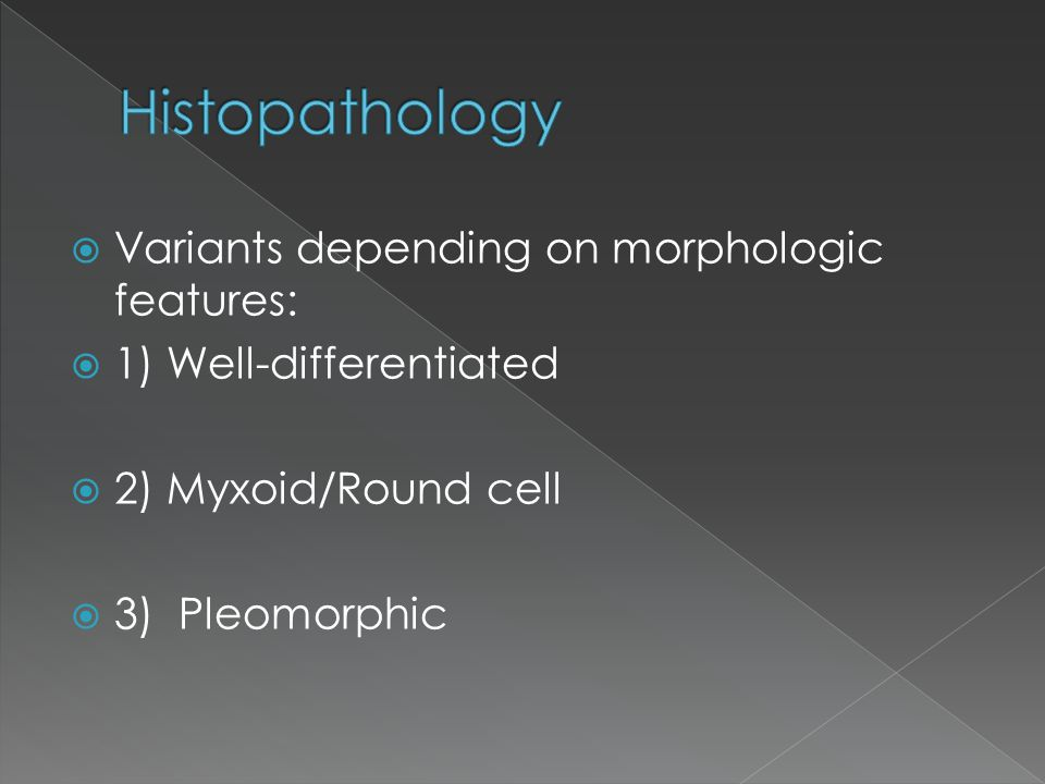  Variants depending on morphologic features:  1) Well-differentiated  2) Myxoid/Round cell  3) Pleomorphic