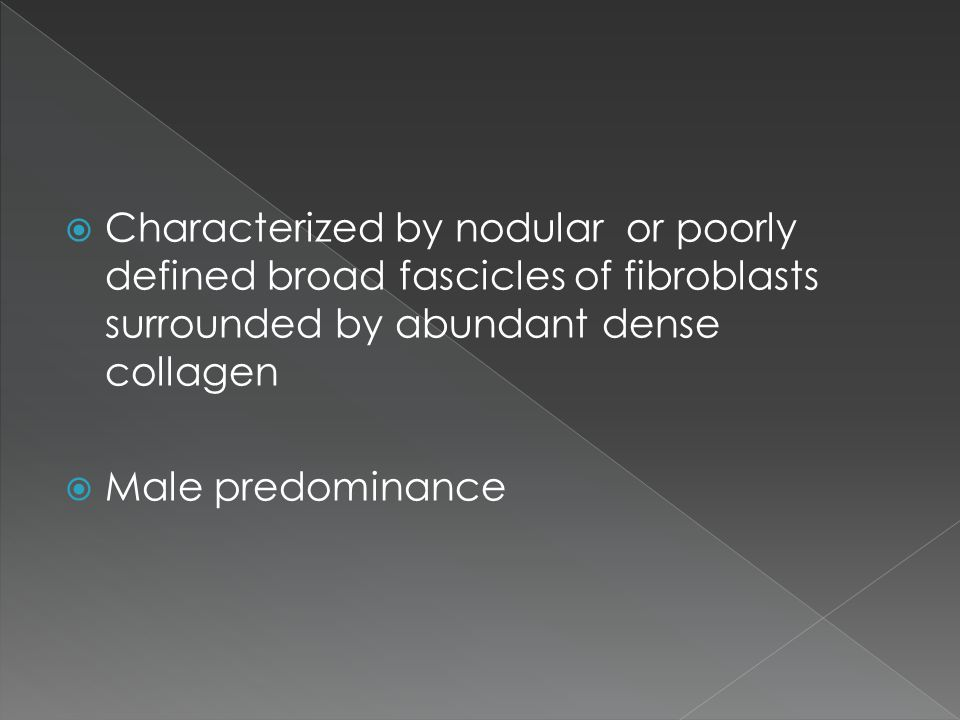  Characterized by nodular or poorly defined broad fascicles of fibroblasts surrounded by abundant dense collagen  Male predominance
