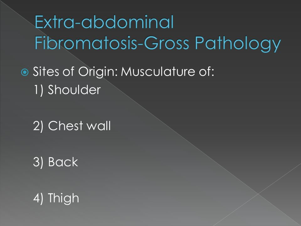  Sites of Origin: Musculature of: 1) Shoulder 2) Chest wall 3) Back 4) Thigh