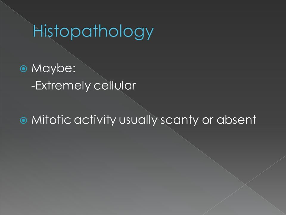  Maybe: -Extremely cellular  Mitotic activity usually scanty or absent