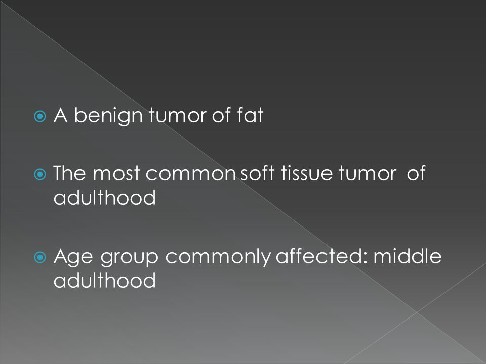  A benign tumor of fat  The most common soft tissue tumor of adulthood  Age group commonly affected: middle adulthood
