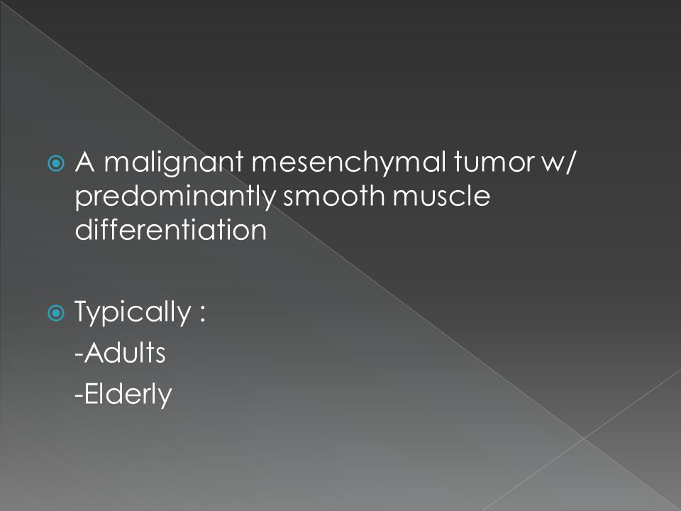  A malignant mesenchymal tumor w/ predominantly smooth muscle differentiation  Typically : -Adults -Elderly