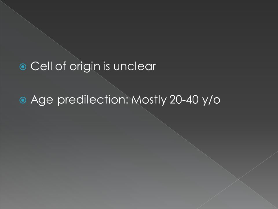  Cell of origin is unclear  Age predilection: Mostly 20-40 y/o