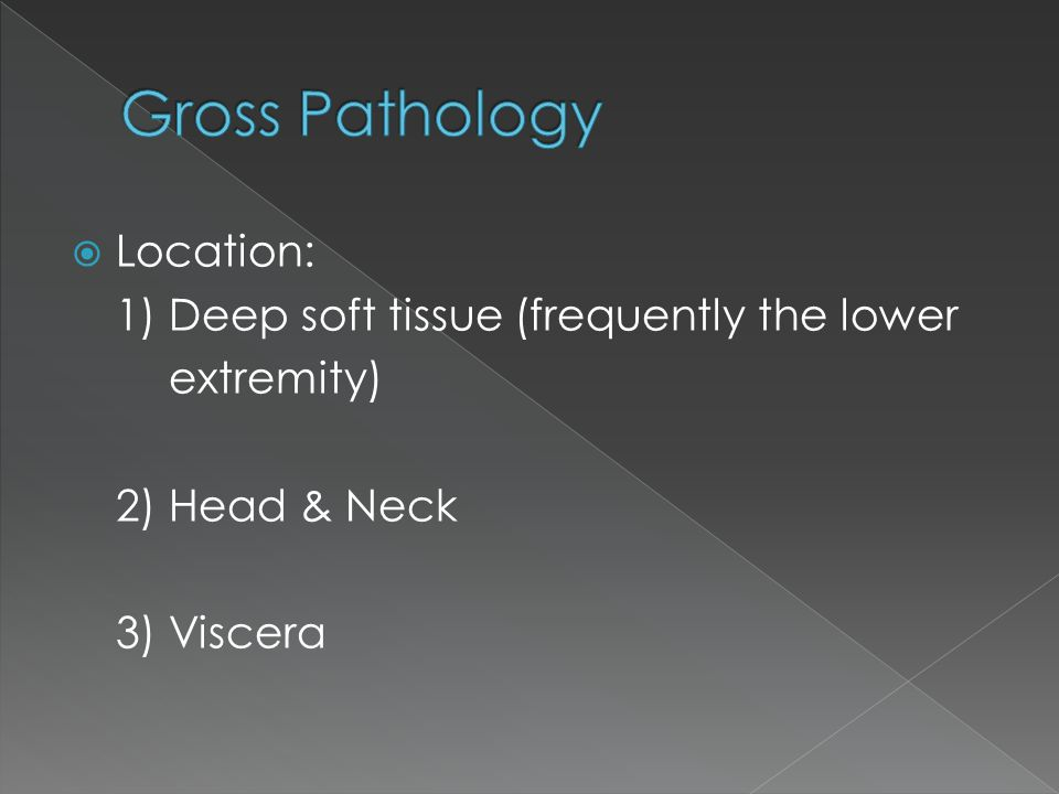  Location: 1) Deep soft tissue (frequently the lower extremity) 2) Head & Neck 3) Viscera