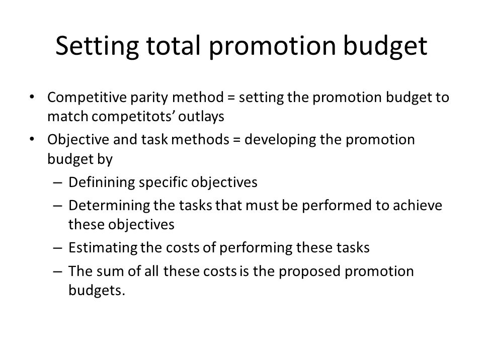 Setting total promotion budget Competitive parity method = setting the promotion budget to match competitots' outlays Objective and task methods = dev