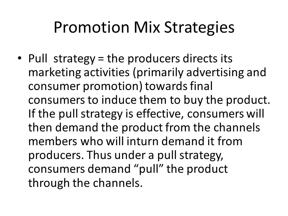 Promotion Mix Strategies Pull strategy = the producers directs its marketing activities (primarily advertising and consumer promotion) towards final c