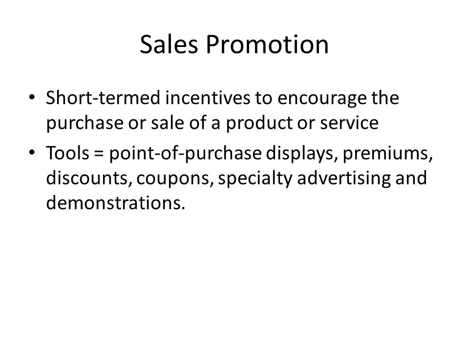 Sales Promotion Short-termed incentives to encourage the purchase or sale of a product or service Tools = point-of-purchase displays, premiums, discou