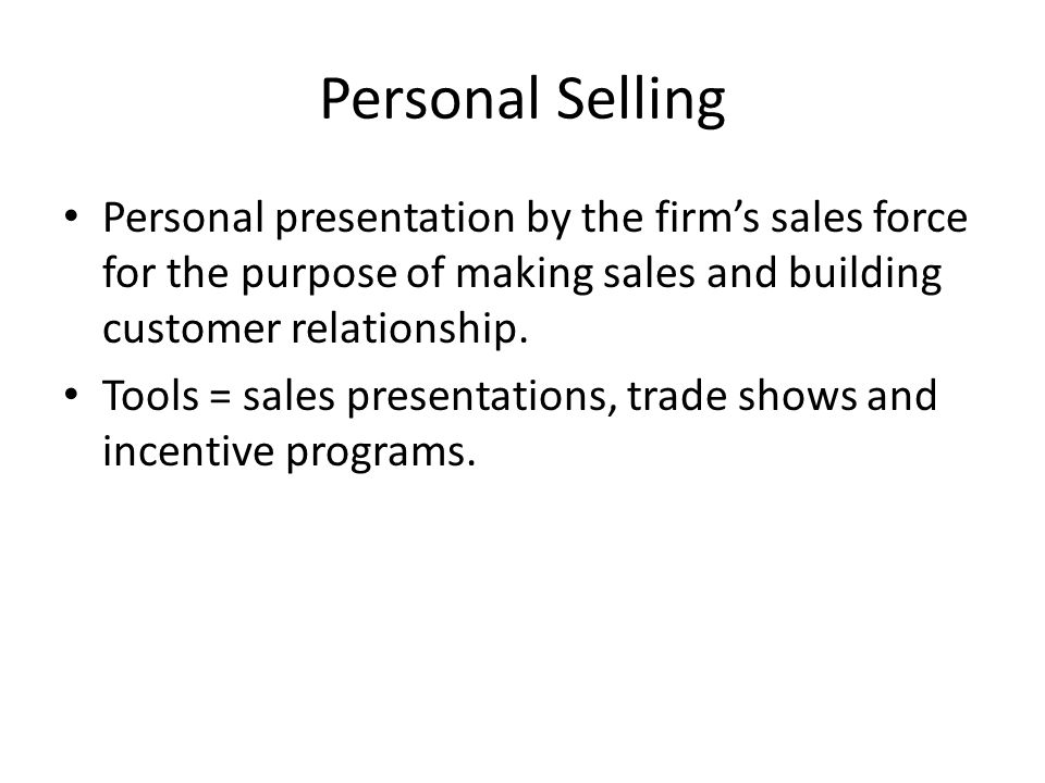 Personal Selling Personal presentation by the firm's sales force for the purpose of making sales and building customer relationship. Tools = sales pre