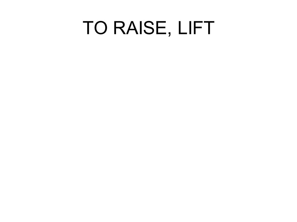 TO RAISE, LIFT