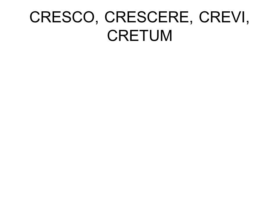 CRESCO, CRESCERE, CREVI, CRETUM