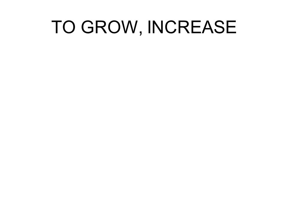 TO GROW, INCREASE