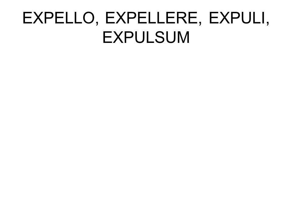 EXPELLO, EXPELLERE, EXPULI, EXPULSUM