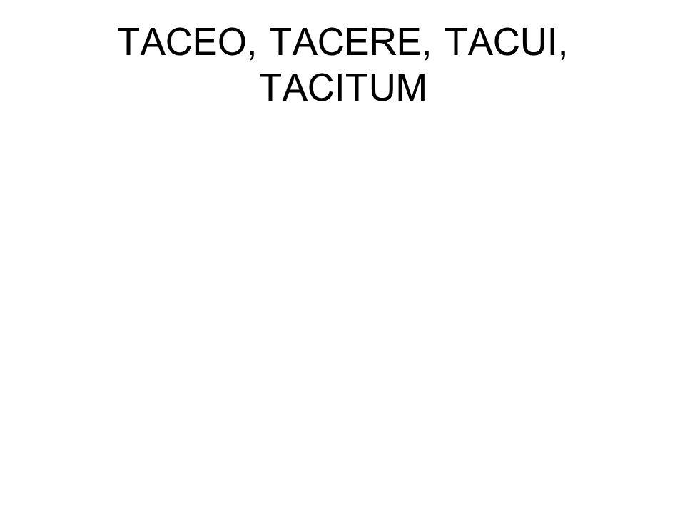 TACEO, TACERE, TACUI, TACITUM