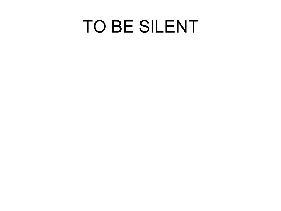 TO BE SILENT